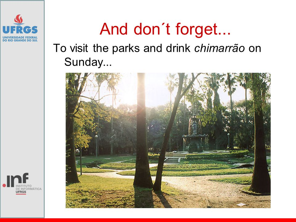 And don´t forget... To visit the parks and drink chimarrão on Sunday...