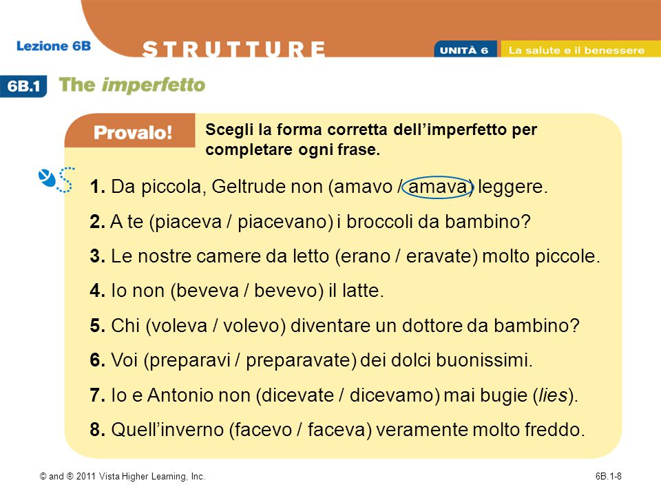 © and ® 2011 Vista Higher Learning, Inc.6B.1-8 1. Da piccola, Geltrude non (amavo / amava) leggere.