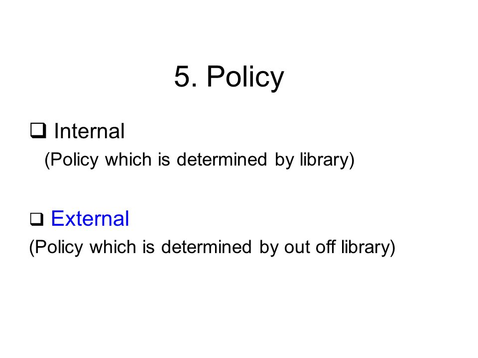 5. Policy  Internal (Policy which is determined by library)  External (Policy which is determined by out off library)