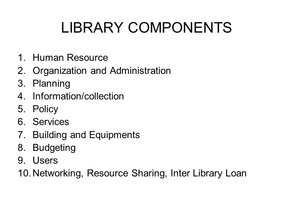 LIBRARY COMPONENTS 1.Human Resource 2.Organization and Administration 3.Planning 4.Information/collection 5.Policy 6.Services 7.Building and Equipments 8.Budgeting 9.Users 10.Networking, Resource Sharing, Inter Library Loan