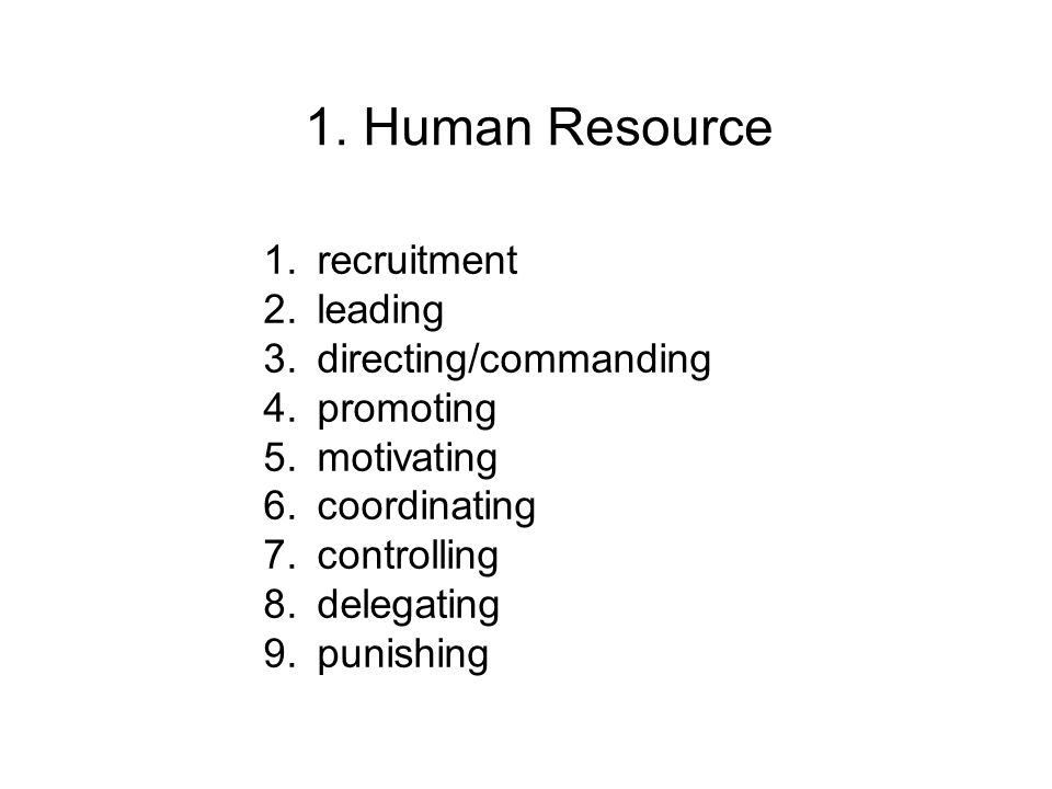 1. Human Resource 1.recruitment 2.leading 3.directing/commanding 4.promoting 5.motivating 6.coordinating 7.controlling 8.delegating 9.punishing