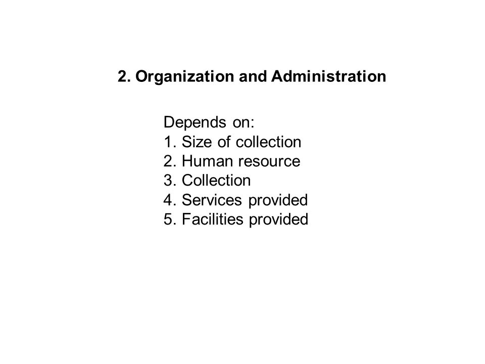 2. Organization and Administration Depends on: 1.Size of collection 2.Human resource 3.Collection 4.Services provided 5.Facilities provided