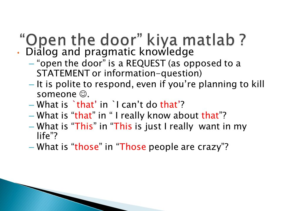 Dialog and pragmatic knowledge – open the door is a REQUEST (as opposed to a STATEMENT or information-question) – It is polite to respond, even if you're planning to kill someone.