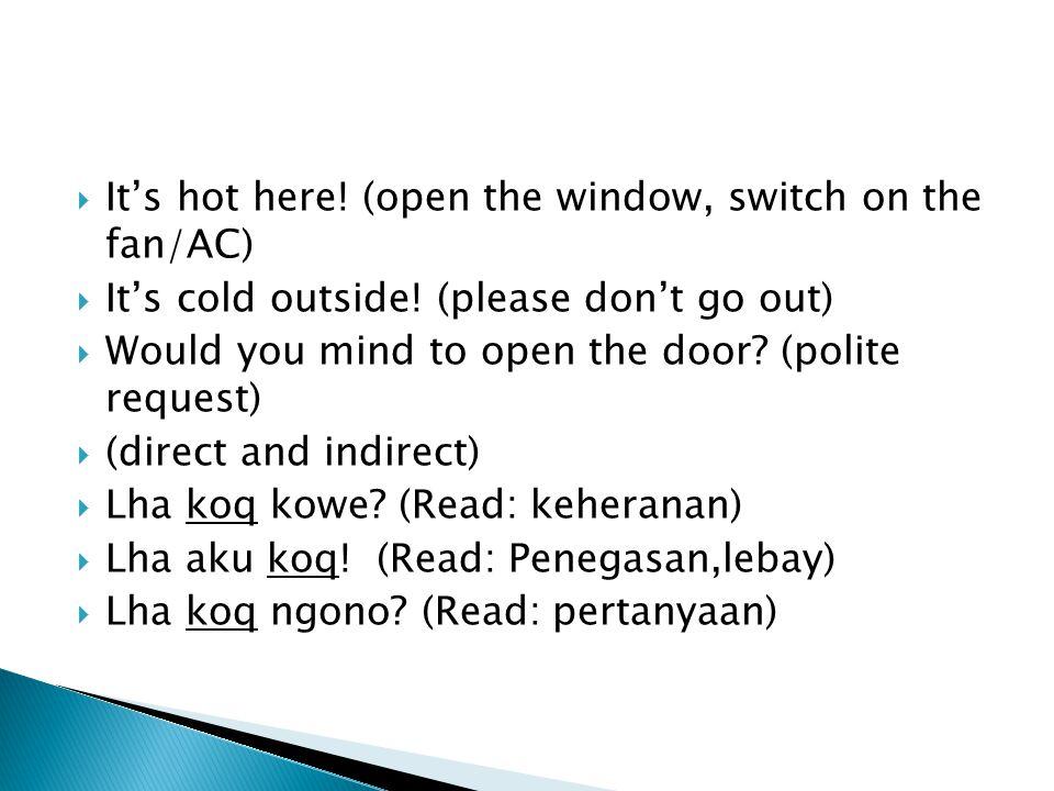  It's hot here.(open the window, switch on the fan/AC)  It's cold outside.