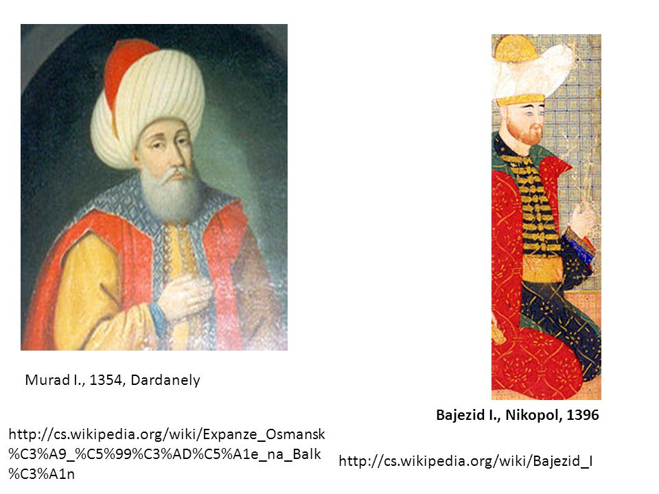 Murad I., 1354, Dardanely Bajezid I., Nikopol, 1396 http://cs.wikipedia.org/wiki/Expanze_Osmansk %C3%A9_%C5%99%C3%AD%C5%A1e_na_Balk %C3%A1n http://cs.wikipedia.org/wiki/Bajezid_I