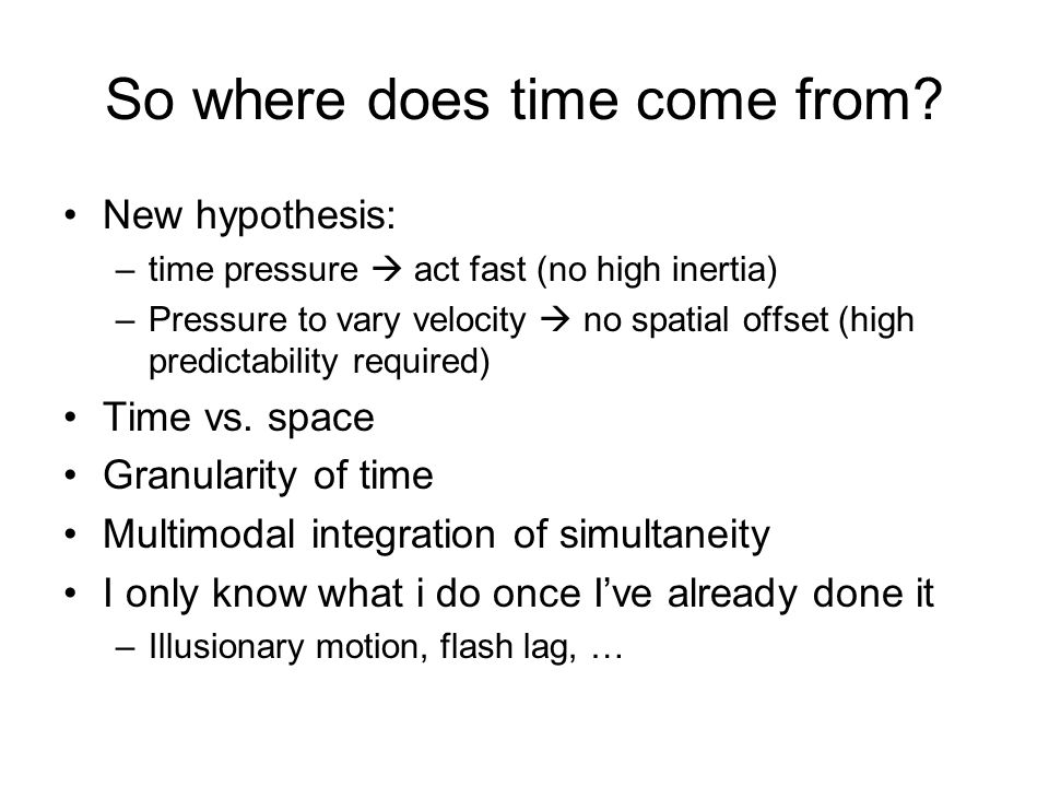 So where does time come from? New hypothesis: –time pressure  act fast (no high inertia) –Pressure to vary velocity  no spatial offset (high predict