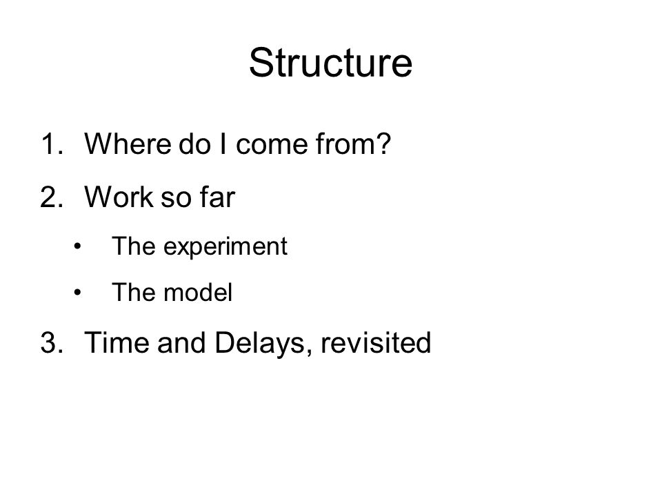 Structure 1.Where do I come from? 2.Work so far The experiment The model 3.Time and Delays, revisited
