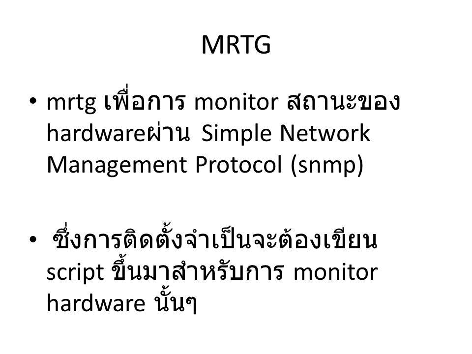 MRTG mrtg เพื่อการ monitor สถานะของ hardware ผ่าน Simple Network Management Protocol (snmp) ซึ่งการติดตั้งจำเป็นจะต้องเขียน script ขึ้นมาสำหรับการ mon