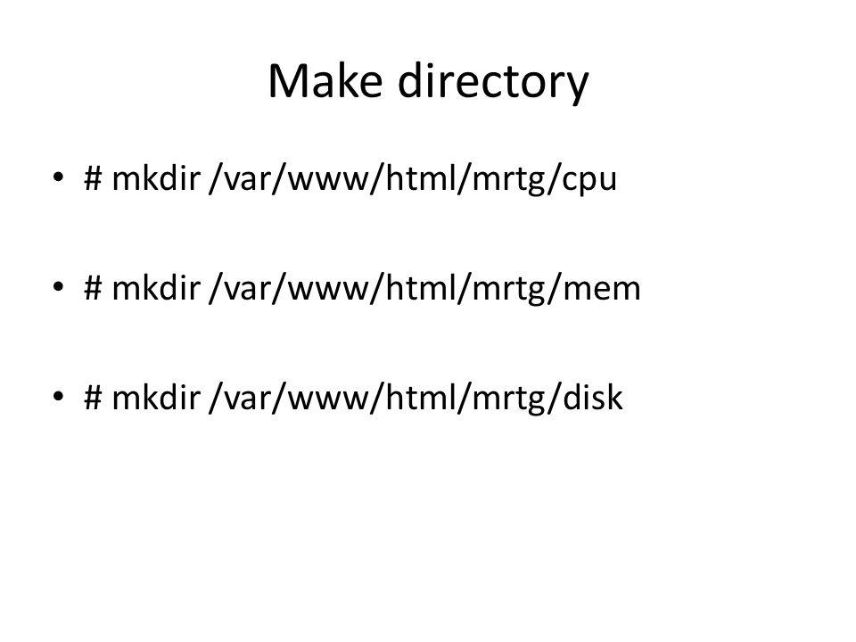 Make directory # mkdir /var/www/html/mrtg/cpu # mkdir /var/www/html/mrtg/mem # mkdir /var/www/html/mrtg/disk