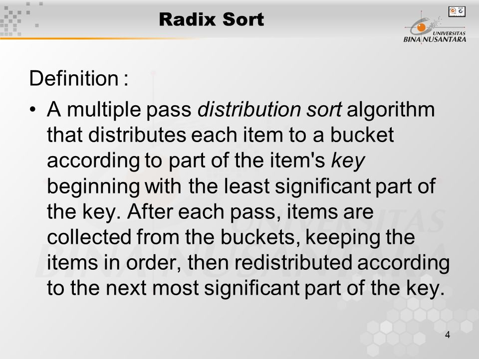 4 Radix Sort Definition : A multiple pass distribution sort algorithm that distributes each item to a bucket according to part of the item s key beginning with the least significant part of the key.