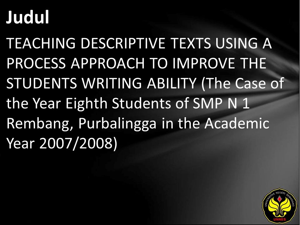 Abstrak The study is about teaching descriptive texts using a process approach to improve the students' writing ability (the case study of the year eight students of SMP N 1 Rembang, Purbalingga in the academic year of 2007/2008).