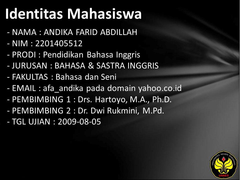 Identitas Mahasiswa - NAMA : ANDIKA FARID ABDILLAH - NIM : 2201405512 - PRODI : Pendidikan Bahasa Inggris - JURUSAN : BAHASA & SASTRA INGGRIS - FAKULTAS : Bahasa dan Seni - EMAIL : afa_andika pada domain yahoo.co.id - PEMBIMBING 1 : Drs.