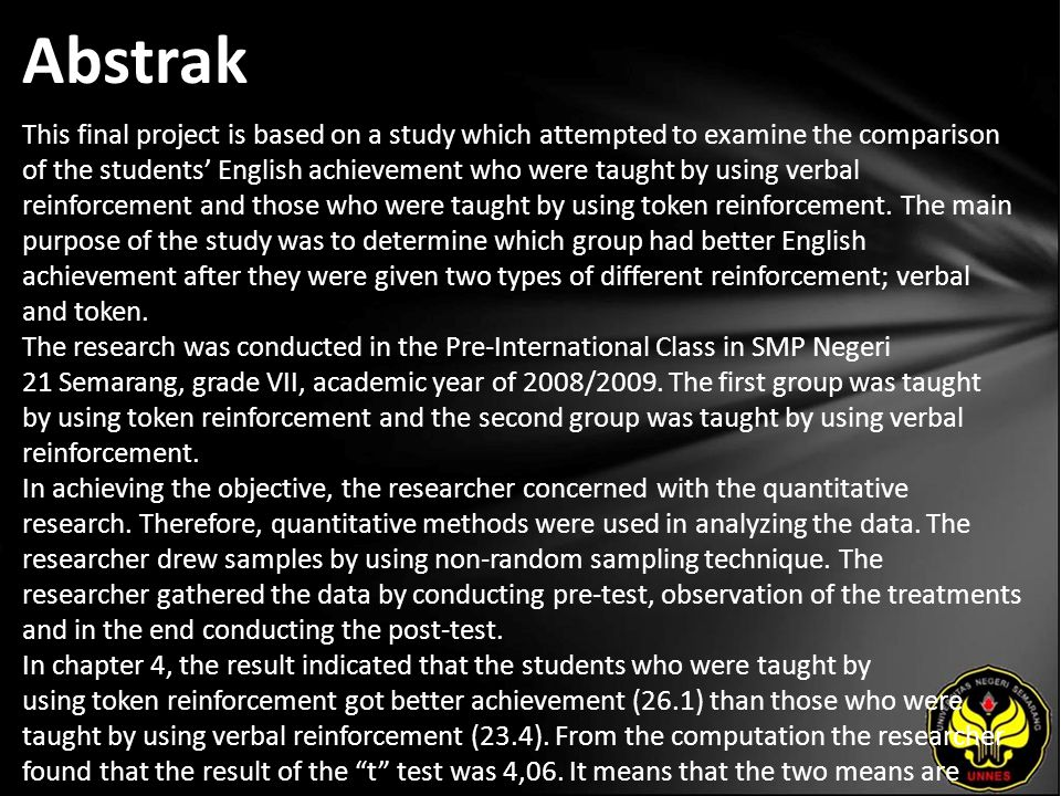 Abstrak This final project is based on a study which attempted to examine the comparison of the students' English achievement who were taught by using verbal reinforcement and those who were taught by using token reinforcement.