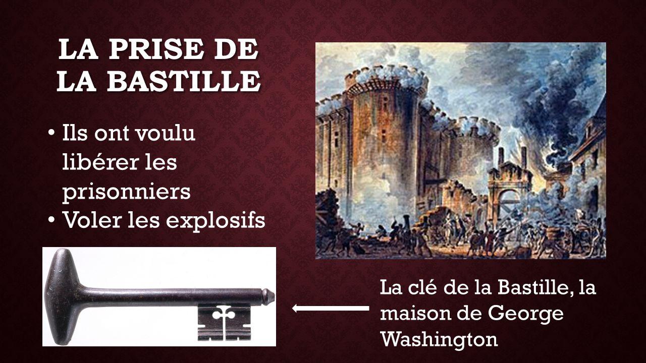 LA PRISE DE LA BASTILLE Ils ont voulu libérer les prisonniers Voler les explosifs La clé de la Bastille, la maison de George Washington