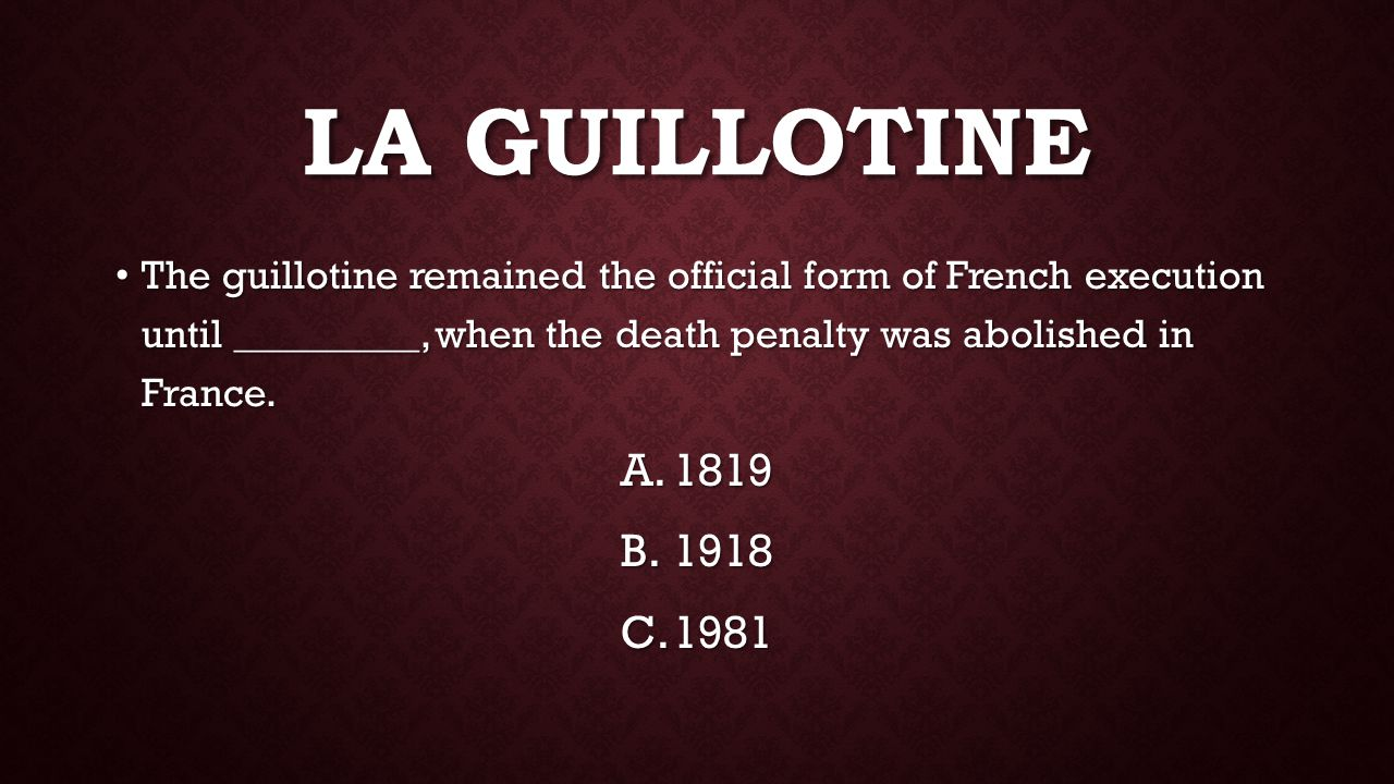 The guillotine remained the official form of French execution until _________, when the death penalty was abolished in France.