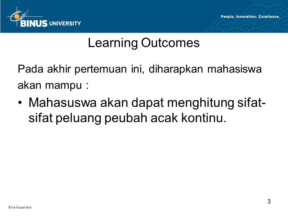 Bina Nusantara Learning Outcomes 3 Pada akhir pertemuan ini, diharapkan mahasiswa akan mampu : Mahasuswa akan dapat menghitung sifat- sifat peluang peubah acak kontinu.