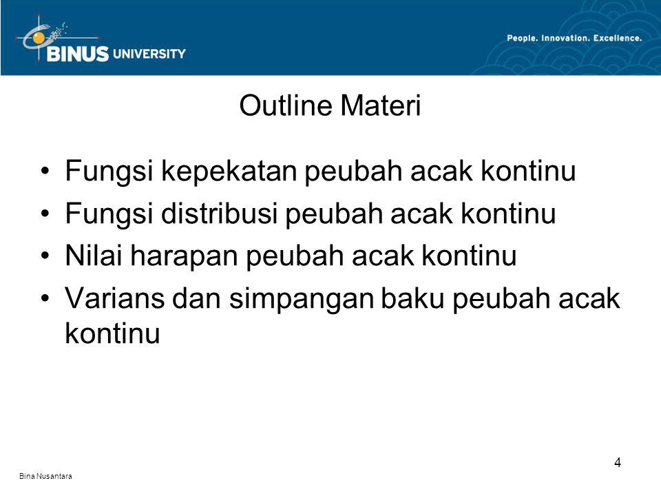 Bina Nusantara Outline Materi 4 Fungsi kepekatan peubah acak kontinu Fungsi distribusi peubah acak kontinu Nilai harapan peubah acak kontinu Varians dan simpangan baku peubah acak kontinu