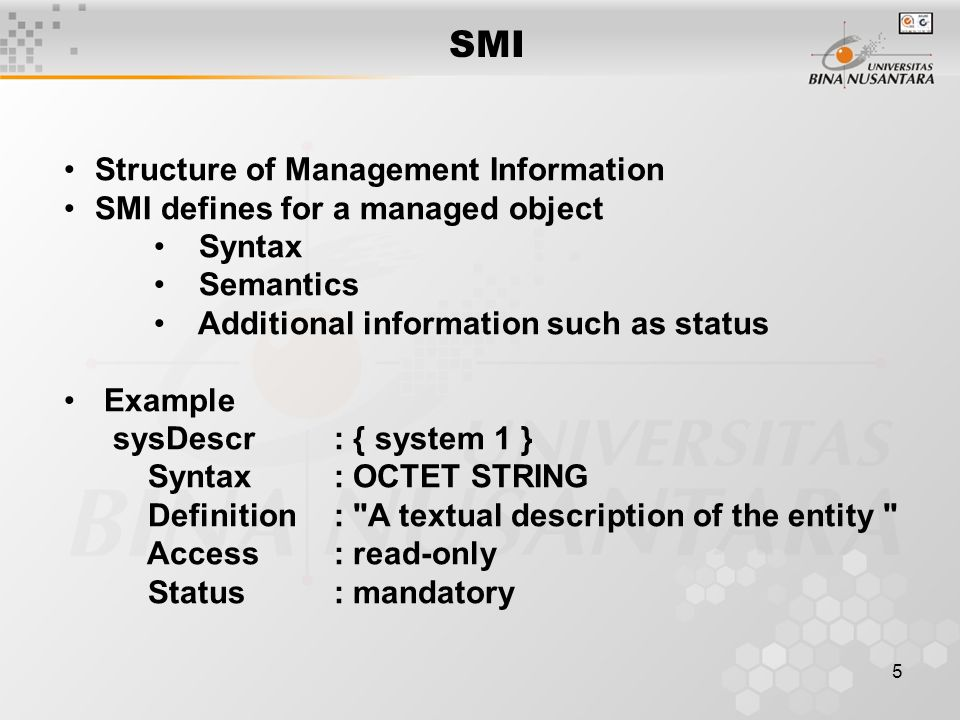 5 SMI Structure of Management Information SMI defines for a managed object Syntax Semantics Additional information such as status Example sysDescr: { system 1 } Syntax: OCTET STRING Definition: A textual description of the entity Access: read-only Status: mandatory