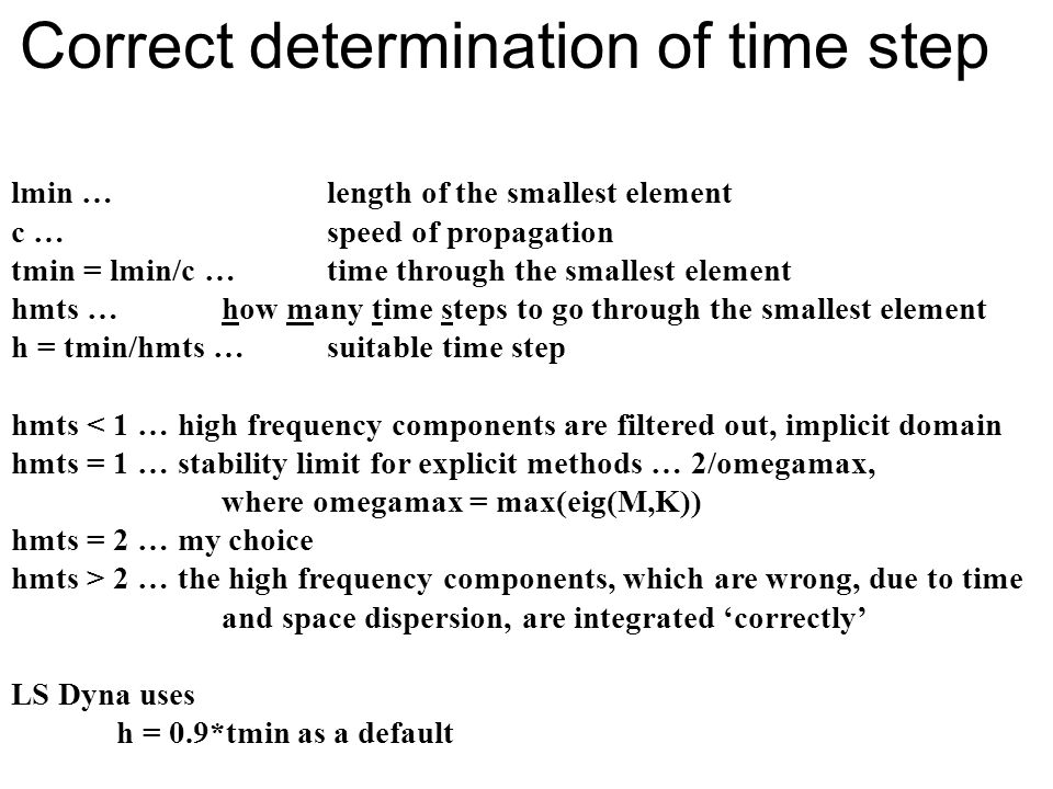 Correct determination of time step lmin … length of the smallest element c … speed of propagation tmin = lmin/c … time through the smallest element hmts … how many time steps to go through the smallest element h = tmin/hmts … suitable time step hmts < 1 … high frequency components are filtered out, implicit domain hmts = 1 … stability limit for explicit methods … 2/omegamax, where omegamax = max(eig(M,K)) hmts = 2 … my choice hmts > 2 … the high frequency components, which are wrong, due to time and space dispersion, are integrated 'correctly' LS Dyna uses h = 0.9*tmin as a default