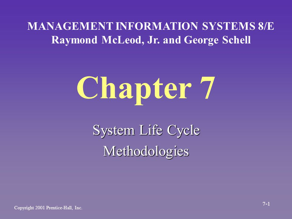 Chapter 7 System Life Cycle Methodologies MANAGEMENT INFORMATION SYSTEMS 8/E Raymond McLeod, Jr. and George Schell Copyright 2001 Prentice-Hall, Inc.