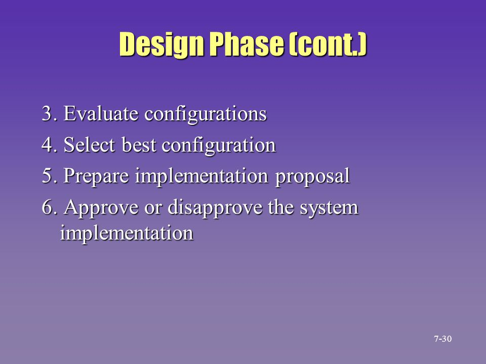 Design Phase (cont.) 3. Evaluate configurations 4. Select best configuration 5. Prepare implementation proposal 6. Approve or disapprove the system im