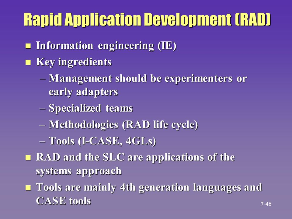 Rapid Application Development (RAD) n Information engineering (IE) n Key ingredients –Management should be experimenters or early adapters –Specialize