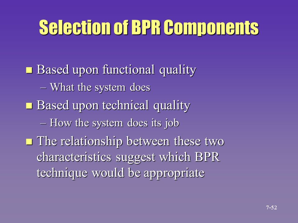 Selection of BPR Components n Based upon functional quality –What the system does n Based upon technical quality –How the system does its job n The re