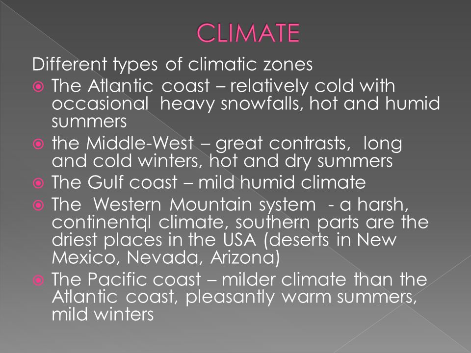 Different types of climatic zones  The Atlantic coast – relatively cold with occasional heavy snowfalls, hot and humid summers  the Middle-West – great contrasts, long and cold winters, hot and dry summers  The Gulf coast – mild humid climate  The Western Mountain system - a harsh, continentql climate, southern parts are the driest places in the USA (deserts in New Mexico, Nevada, Arizona)  The Pacific coast – milder climate than the Atlantic coast, pleasantly warm summers, mild winters