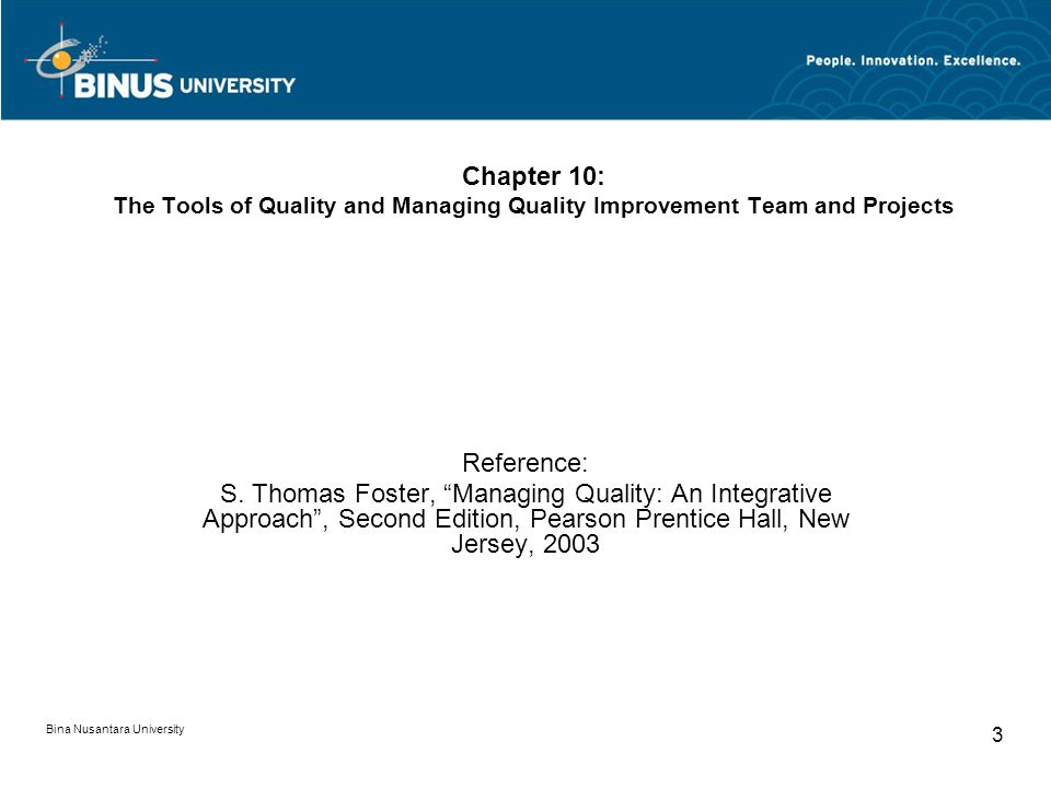 Bina Nusantara University 4 The Tools of Quality and Managing Quality Improvement Team and Projects Improvement the System Ishikawa s Basic Seven Tools of Quality The Seven New Tools for Improvement Leading Team for Quality Improvement Types of Teams Managing and Controlling Projects Discussion and Questions