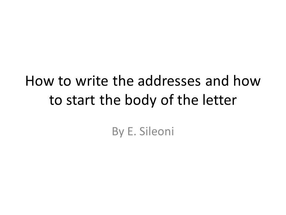 How to write the addresses and how to start the body of the letter By E. Sileoni