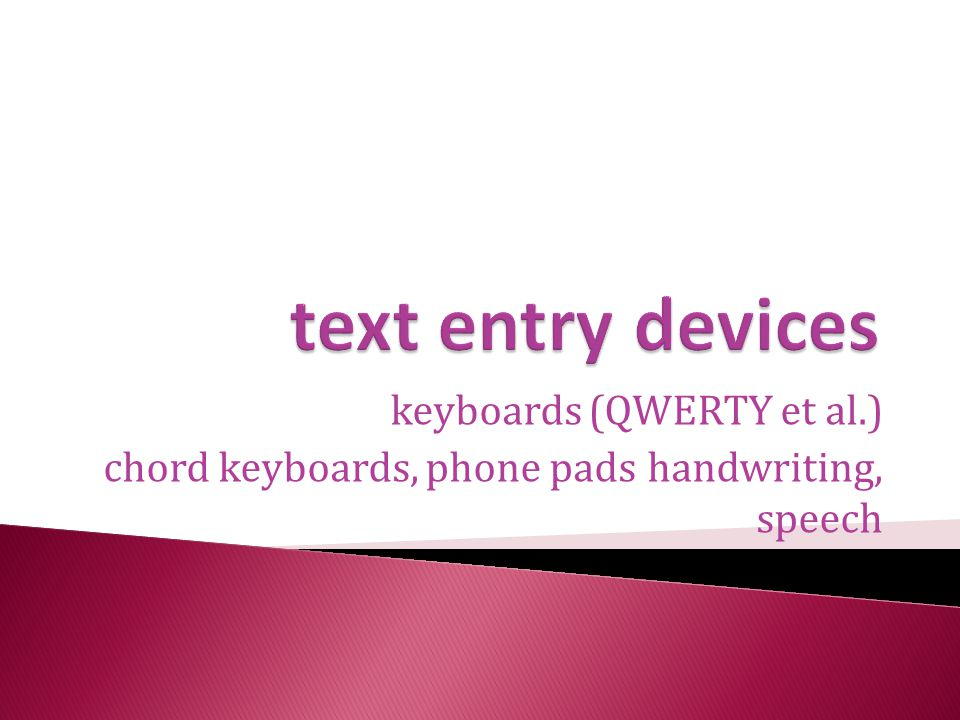 keyboards (QWERTY et al.) chord keyboards, phone pads handwriting, speech