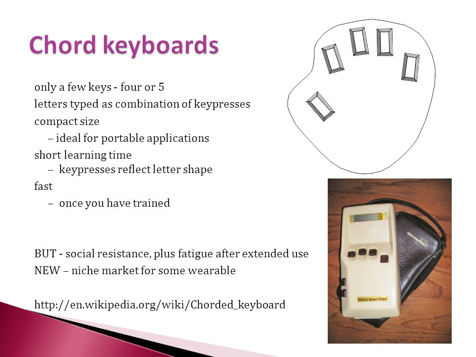 only a few keys - four or 5 letters typed as combination of keypresses compact size – ideal for portable applications short learning time – keypresses reflect letter shape fast – once you have trained BUT - social resistance, plus fatigue after extended use NEW – niche market for some wearable http://en.wikipedia.org/wiki/Chorded_keyboard