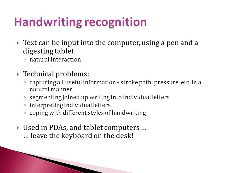  Text can be input into the computer, using a pen and a digesting tablet ◦ natural interaction  Technical problems: ◦ capturing all useful information - stroke path, pressure, etc.