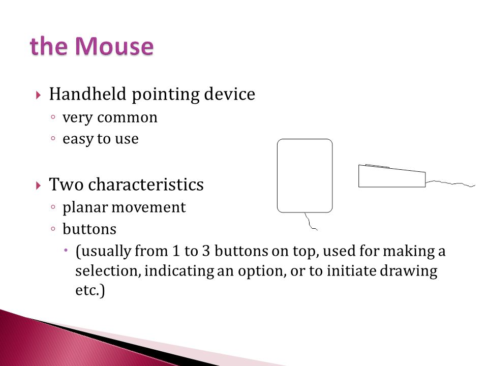  Handheld pointing device ◦ very common ◦ easy to use  Two characteristics ◦ planar movement ◦ buttons  (usually from 1 to 3 buttons on top, used for making a selection, indicating an option, or to initiate drawing etc.)
