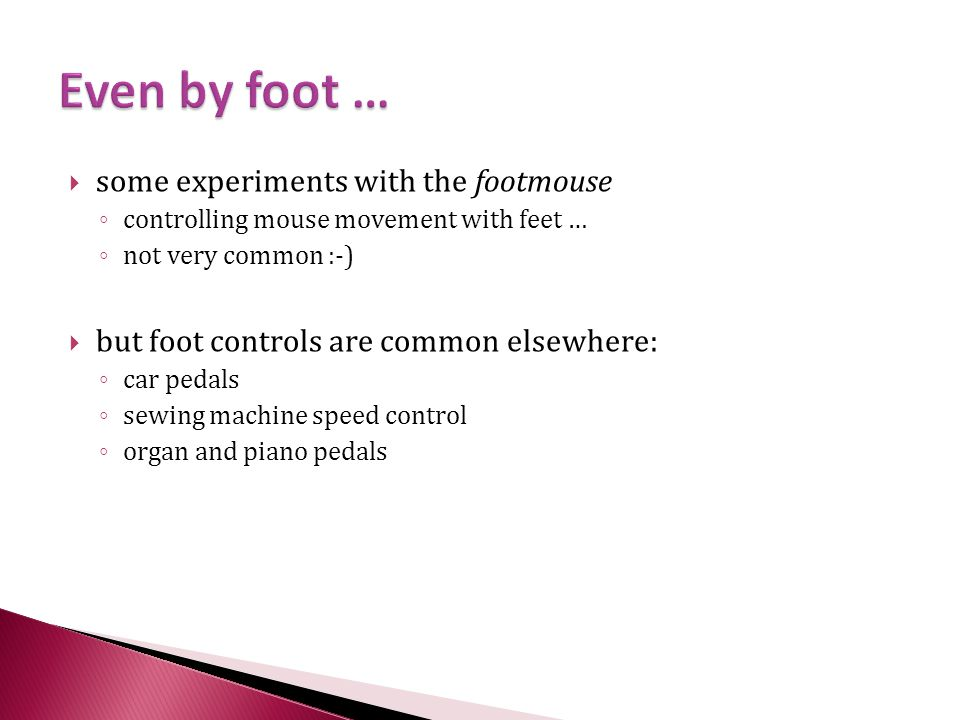  some experiments with the footmouse ◦ controlling mouse movement with feet … ◦ not very common :-)  but foot controls are common elsewhere: ◦ car pedals ◦ sewing machine speed control ◦ organ and piano pedals