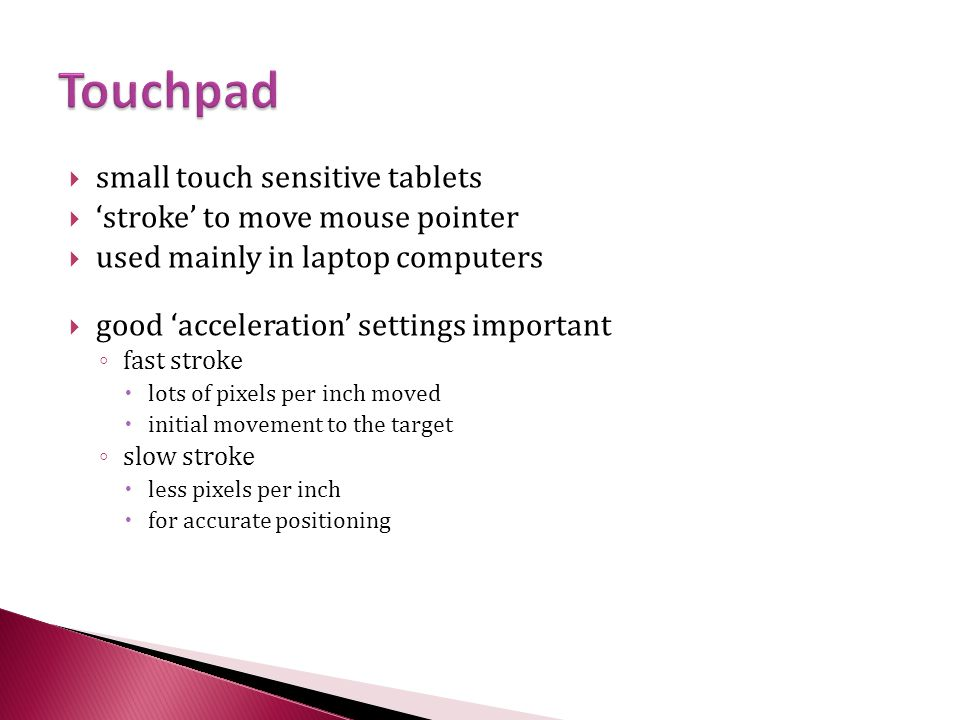  small touch sensitive tablets  'stroke' to move mouse pointer  used mainly in laptop computers  good 'acceleration' settings important ◦ fast stroke  lots of pixels per inch moved  initial movement to the target ◦ slow stroke  less pixels per inch  for accurate positioning
