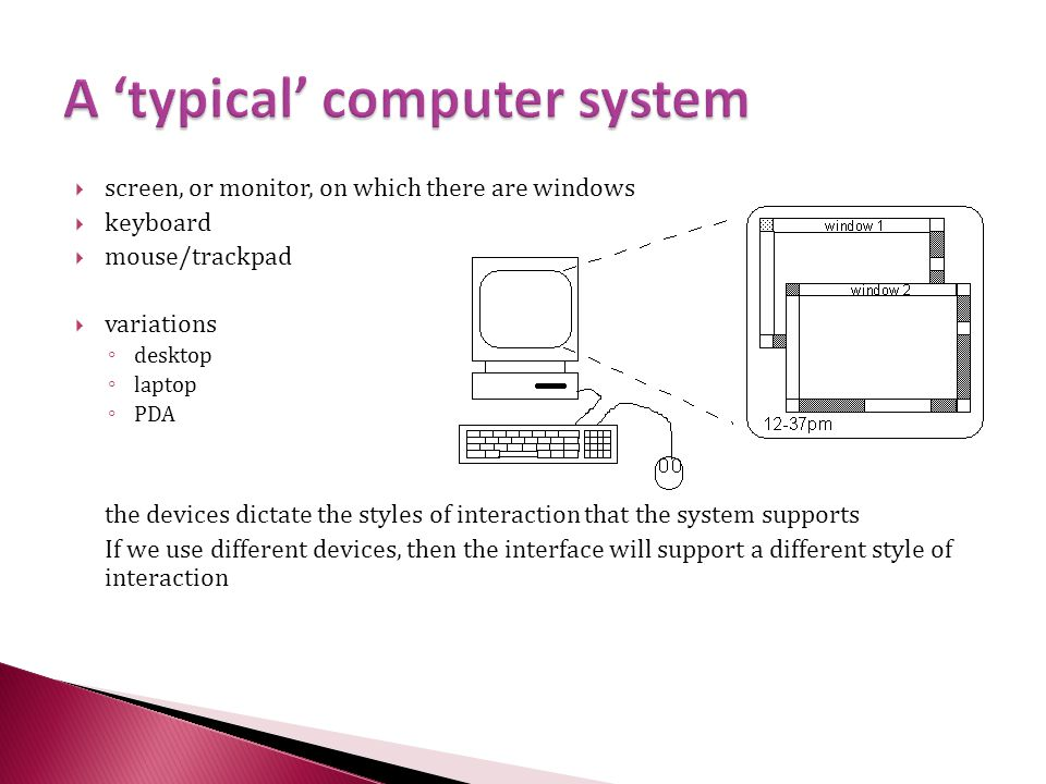  screen, or monitor, on which there are windows  keyboard  mouse/trackpad  variations ◦ desktop ◦ laptop ◦ PDA the devices dictate the styles of interaction that the system supports If we use different devices, then the interface will support a different style of interaction