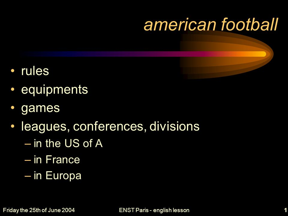 Friday the 25th of June 2004ENST Paris - english lesson2 rules aim field players and positions tackles, blocks completion, fumble points –touchdown, field goal, safety