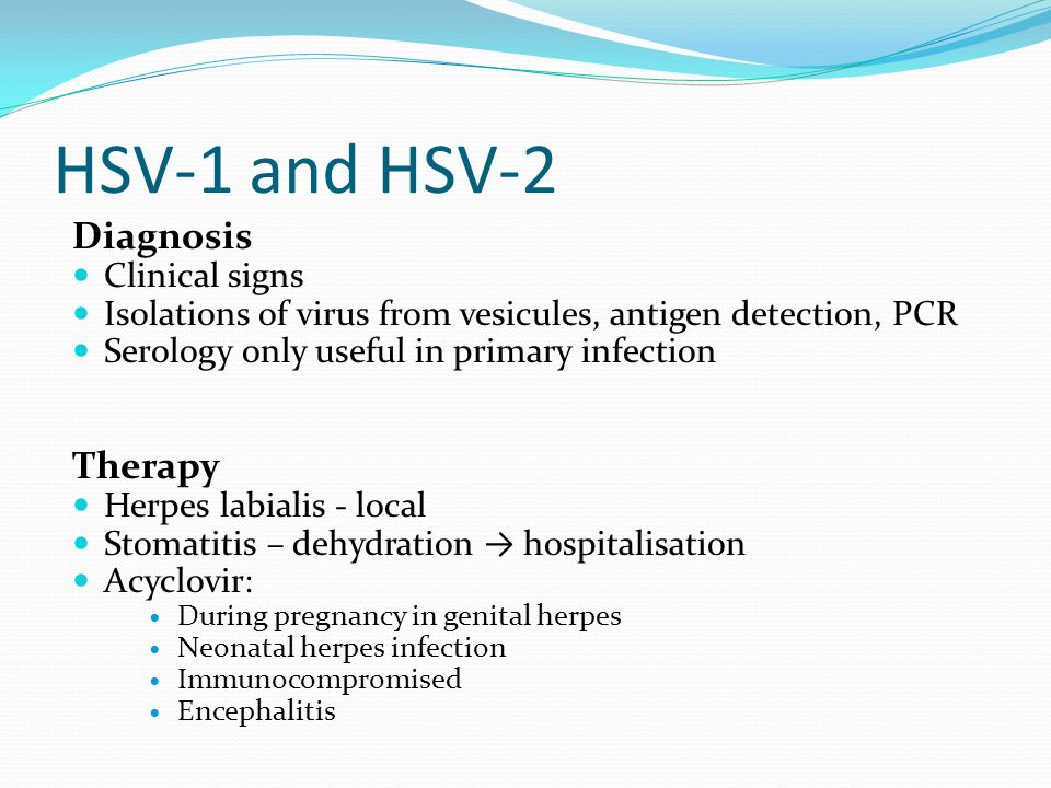 HSV-1 and HSV-2 Diagnosis Clinical signs Isolations of virus from vesicules, antigen detection, PCR Serology only useful in primary infection Therapy Herpes labialis - local Stomatitis – dehydration → hospitalisation Acyclovir: During pregnancy in genital herpes Neonatal herpes infection Immunocompromised Encephalitis