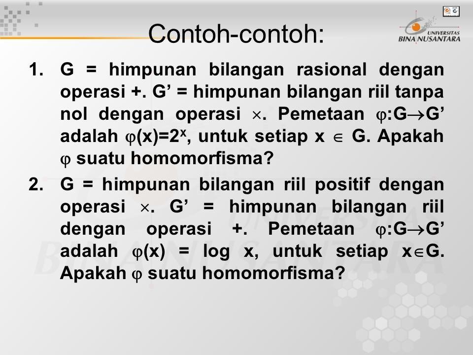 Contoh-contoh: 1. G = himpunan bilangan rasional dengan operasi +. G' = himpunan bilangan riil tanpa nol dengan operasi . Pemetaan  :G  G' adalah 