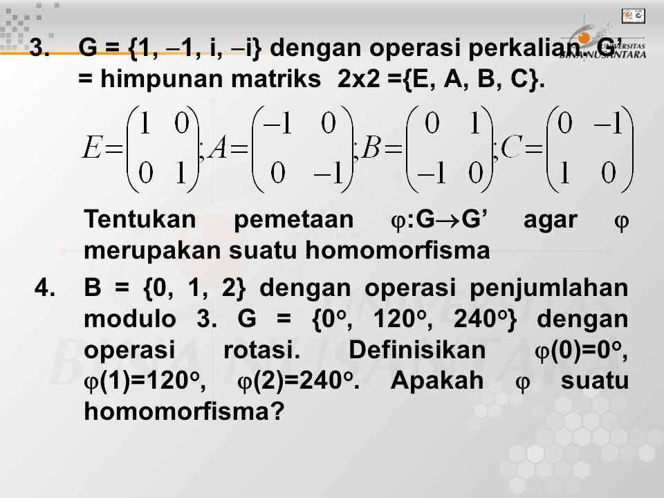 3.G = {1,  1, i,  i} dengan operasi perkalian. G' = himpunan matriks 2x2 ={E, A, B, C}. Tentukan pemetaan  :G  G' agar  merupakan suatu homomorfi