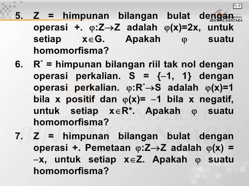 5.Z = himpunan bilangan bulat dengan operasi +.  :Z  Z adalah  (x)=2x, untuk setiap x  G. Apakah  suatu homomorfisma? 6.R * = himpunan bilangan r