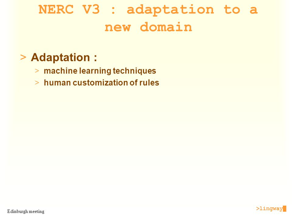>lingway█ Edinburgh meeting NERC V3 : adaptation to a new domain >Adaptation : >machine learning techniques >human customization of rules