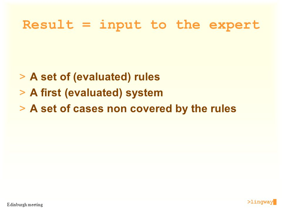 >lingway█ Edinburgh meeting Result = input to the expert >A set of (evaluated) rules >A first (evaluated) system >A set of cases non covered by the rules