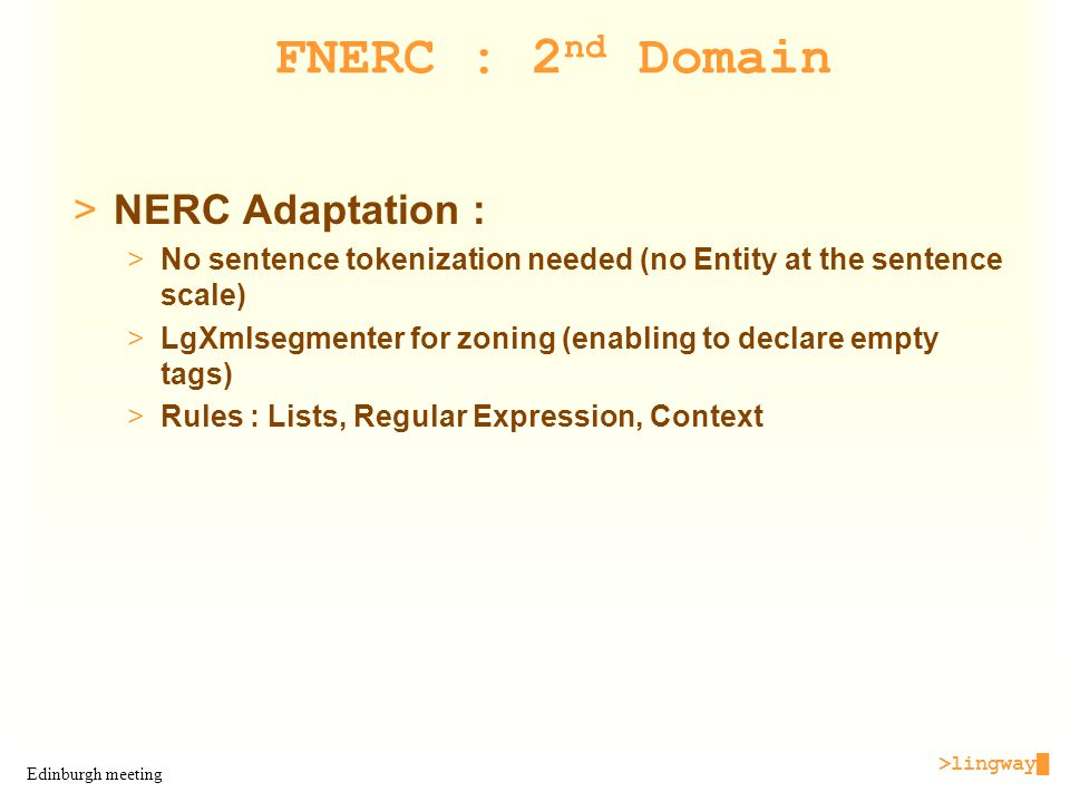 >lingway█ Edinburgh meeting FNERC : 2 nd Domain >NERC Adaptation : >No sentence tokenization needed (no Entity at the sentence scale) >LgXmlsegmenter