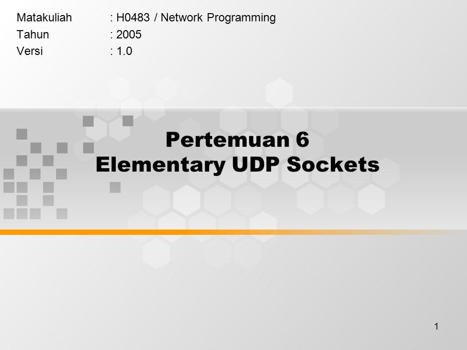 1 Pertemuan 6 Elementary UDP Sockets Matakuliah: H0483 / Network Programming Tahun: 2005 Versi: 1.0