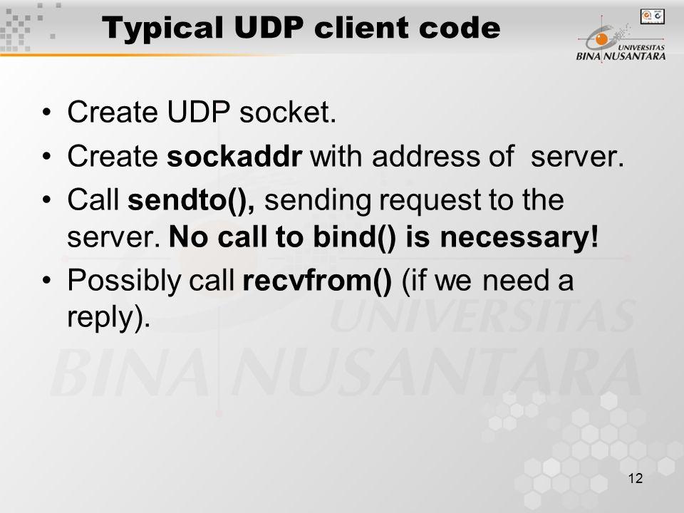 12 Typical UDP client code Create UDP socket. Create sockaddr with address of server.