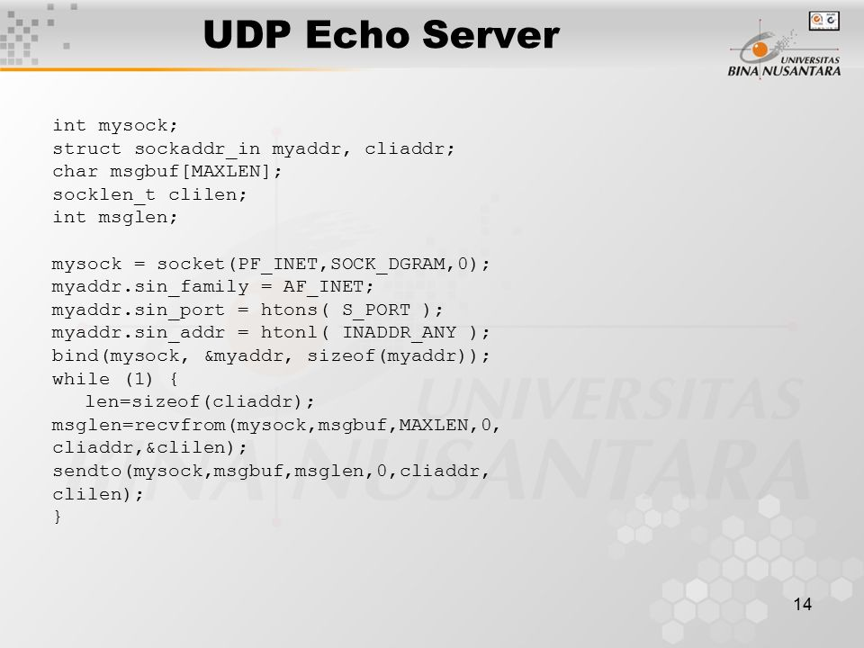 14 UDP Echo Server int mysock; struct sockaddr_in myaddr, cliaddr; char msgbuf[MAXLEN]; socklen_t clilen; int msglen; mysock = socket(PF_INET,SOCK_DGRAM,0); myaddr.sin_family = AF_INET; myaddr.sin_port = htons( S_PORT ); myaddr.sin_addr = htonl( INADDR_ANY ); bind(mysock, &myaddr, sizeof(myaddr)); while (1) { len=sizeof(cliaddr); msglen=recvfrom(mysock,msgbuf,MAXLEN,0, cliaddr,&clilen); sendto(mysock,msgbuf,msglen,0,cliaddr, clilen); }