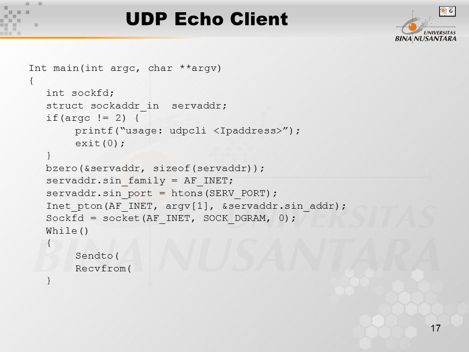 17 UDP Echo Client Int main(int argc, char **argv) { int sockfd; struct sockaddr_in servaddr; if(argc != 2) { printf( usage: udpcli ); exit(0); } bzero(&servaddr, sizeof(servaddr)); servaddr.sin_family = AF_INET; servaddr.sin_port = htons(SERV_PORT); Inet_pton(AF_INET, argv[1], &servaddr.sin_addr); Sockfd = socket(AF_INET, SOCK_DGRAM, 0); While() { Sendto( Recvfrom( }