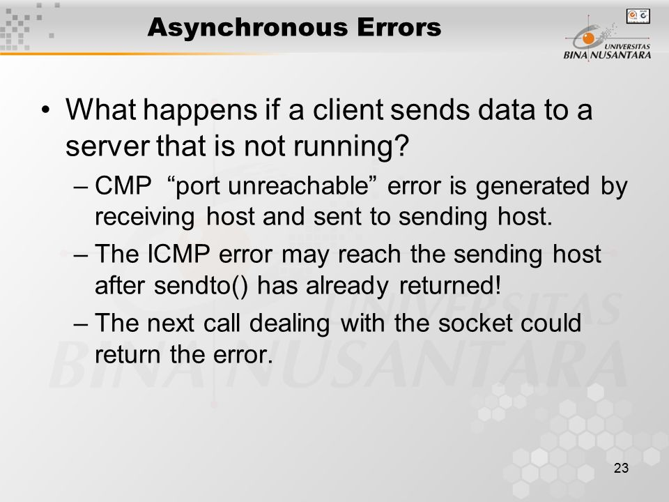 23 Asynchronous Errors What happens if a client sends data to a server that is not running.